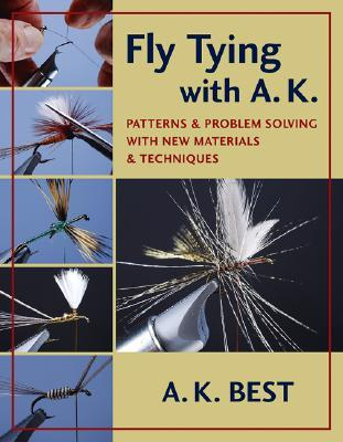 Fly Tying with A. K.: Patterns and Problem Solving with New Materials and Techniques  by  A.K. Best