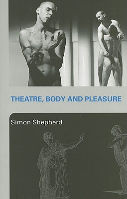 Theatre, Body and Pleasure  by  Simon Shepherd