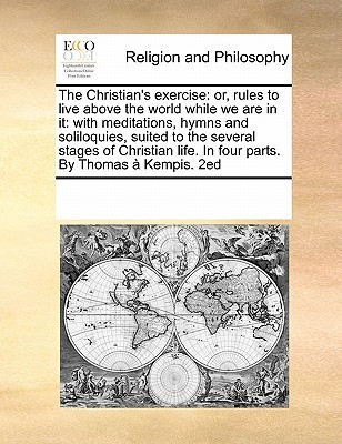 The Christians Exercise or Rules to Live Above the World While We Are in it with Meditations, Hymns and Soliloquies Suited to the Several Stages of Christian Life. in Four Parts Thomas à Kempis
