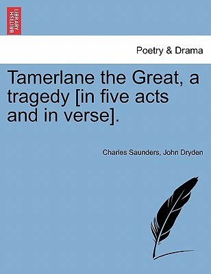 Tamerlane the Great, a Tragedy [In Five Acts and in Verse]. Charles Saunders