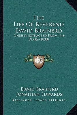 The Life of Reverend David Brainerd: Chiefly Extracted from His Diary (1830) Jonathan Edwards