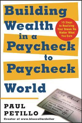Building Wealth in a Paycheck-To-Paycheck World: 10 Steps to Realizing Your Dream No Matter What You Earn  by  Paul Petillo