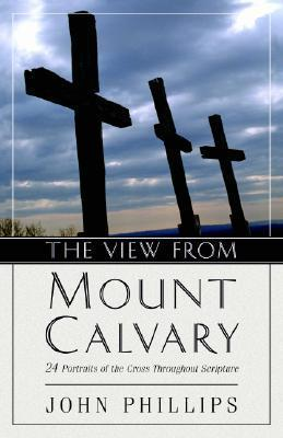 The View from Mt. Calvary: 24 Portraits of the Cross Throughout Scripture  by  John     Phillips