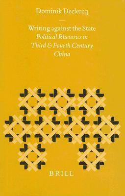 Writing Against The State: Political Rhetorics In Third And Fourth Century China  by  Dominik Declercq