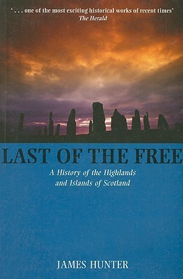 Last of the Free: A History of the Highlands and Islands of Scotland: A Millennial History of the Highlands and Islands of Scotland James Hunter