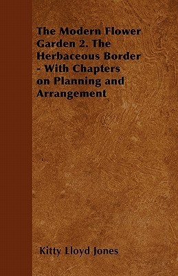The Modern Flower Garden 2. the Herbaceous Border - With Chapters on Planning and Arrangement  by  Kitty Lloyd Jones