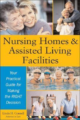 Nursing Homes and Assisted Living Facilities: Your Practical Guide for Making the Right Decision Linda Connell