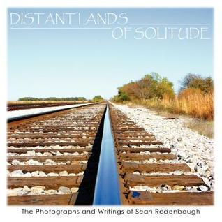 Distant Lands of Solitude: The Photographs and Writings of Sean Redenbaugh Sean Redenbaugh