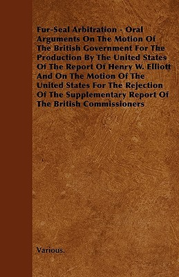 Fur-Seal Arbitration - Oral Arguments on the Motion of the British Government for the Production  by  the United States of the Report of Henry W. Elliot by Various