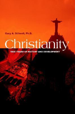 Christianity: 5000 Years of History and Development  by  Gary A. Stilwell