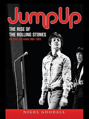 Jump Up - The Rise of the Rolling Stones: The First Ten Years: 1963-1973 Nigel Goodall