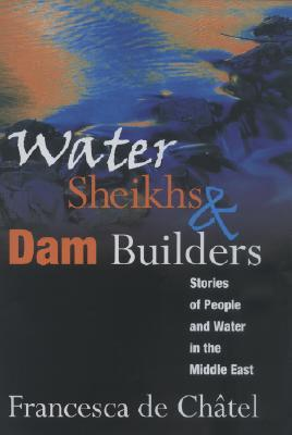 Water Sheikhs & Dam Builders: Stories of People and Water in the Middle East  by  Francesca de Chatel