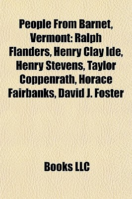 People From Barnet, Vermont: Ralph Flanders, Henry Clay Ide, Henry Stevens, Taylor Coppenrath, Horace Fairbanks, David J. Foster Books LLC