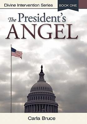 The Presidents Angel: Divine Intervention Series-Book One Carla Bruce