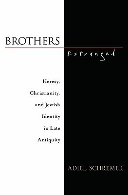 Brothers Estranged: Heresy, Christianity and Jewish Identity in Late Antiquity Adiel Schremer
