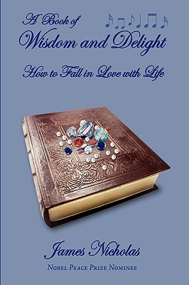 A Book of Wisdom and Delight: How to Fall in Love with Life  by  James Nicholas