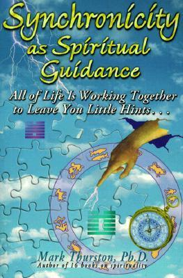 Synchronicity as Spiritual Guidance: All of Lifes Working Together to Leave Your Little Hints  by  Mark A. Thurston