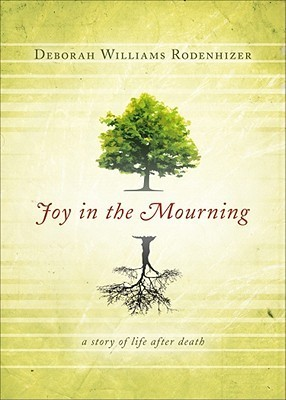 Joy in the Mourning: A Story of Life After Death Deborah Williams Rodenhizer