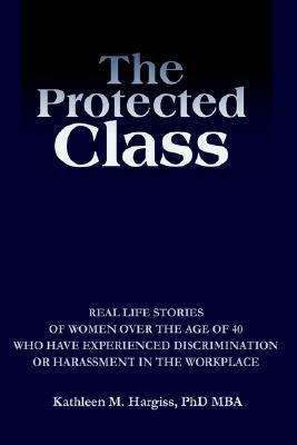 The Protected Class: Real Life Stories of Women Over the Age of 40 Who Have Experienced Discrimination or Harassment in the Workplace  by  Kathleen M. Hargiss