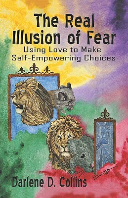 The Real Illusion of Fear: Using Love to Make Self-Empowering Choices Darlene D. Collins