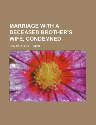 Marriage with a Deceased Brothers Wife, Condemned  by  Chalmers Izett Paton
