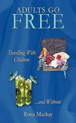 Adults Go Free: Travelling with Children...and Without Rona MacKay