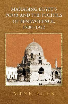Managing Egypts Poor and the Politics of Benevolence, 1800-1952  by  Mine Ener