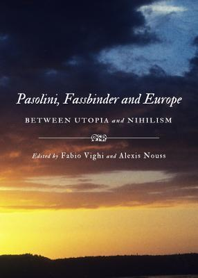 Pasolini, Fassbinder And Europe: Between Utopia And Nihilism  by  Fabio Vighi and Alexis Nouss