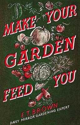 Make Your Garden Feed You E. T. Brown