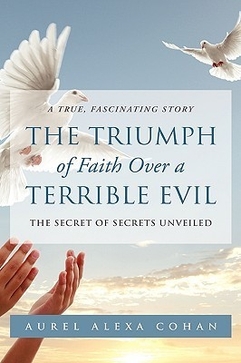 The Triumph of Faith Over a Terrible Evil the Triumph of Faith Over a Terrible Evil  by  Aurel Alexa Cohan