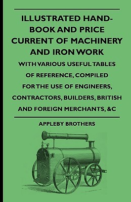 Illustrated Hand-Book and Price Current of Machinery and Iron Work, with Various Useful Tables of Reference, Compiled for the Use of Engineers, Contractors, Builders, British and Foreign Merchants, &C.  by  Appleby Brothers