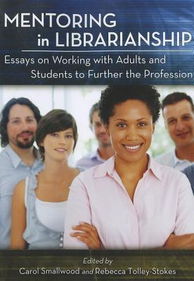 Mentoring in Librarianship: Essays on Working with Adults and Students to Further the Profession  by  Carol Smallwood