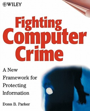 Fighting Computer Crime: A New Framework for Protecting Information  by  Donn B. Parker