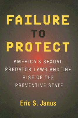 Failure to Protect: Americas Sexual Predator Laws and the Rise of the Preventive State  by  Eric S. Janus