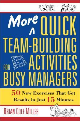 More Quick Team-Building Activities for Busy Managers: 50 New Exercises That Get Results in Just 15 Minutes Brian Cole Miller