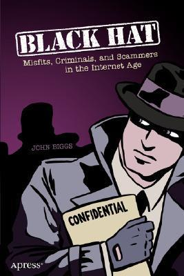 Black Hat: Misfits, Criminals, and Scammers in the Internet Age  by  John Biggs