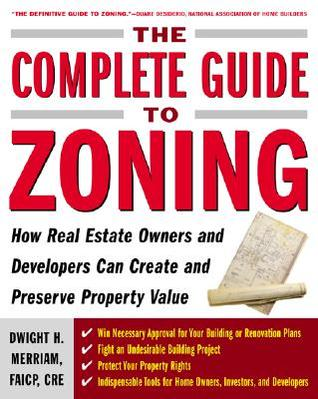 Complete Guide to Zoning: How to Navigate the Complex and Expensive Maze of Zoning, Planning, Environmental, and Land-Use Law  by  Dwight Merriam