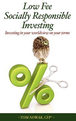 Low Fee Socially Responsible Investing: Investing in Your Worldview on Your Terms Tom Nowak