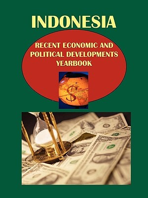 Indonesia Recent Economic and Political Developments Yearbook  by  USA International Business Publications