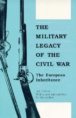 The Military Legacy of Civil War: The European Inheritance Jay Luvaas