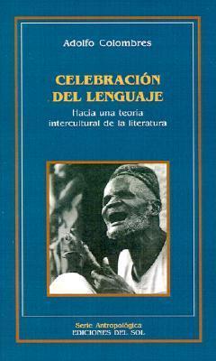 Celebración del lenguaje: Hacia una teoría intercultural de la literatura  by  Adolfo Colombres