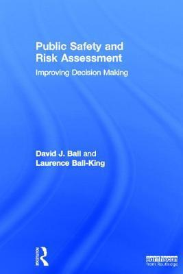 Public Safety and Risk Assessment: Improving Decision Making  by  D.J. Ball