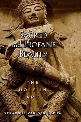 Sacred and Profane Beauty: The Holy in Art Gerardus van der Leeuw