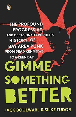 Gimme Something Better: The Profound, Progressive, and Occasionally Pointless History of Bay Area Punk from Dead Kennedys to Green Day  by  Jack Boulware