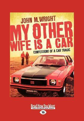 My Other Wife Is a Car: Confessions of a Car Tragic  by  John M. Wright