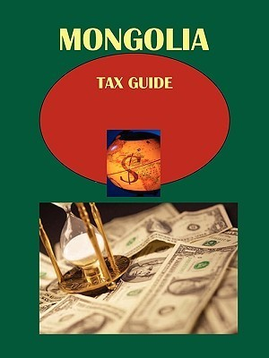 Mongolia Tax Guide: Strategic and Practical Information  by  USA International Business Publications