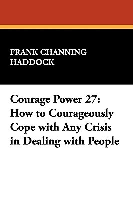 Courage Power 27: How to Courageously Cope with Any Crisis in Dealing with People  by  Frank Channing Haddock