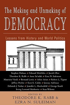 The Making and Unmaking of Democracy: Lessons from History and World Politics Theodore K. Rabb
