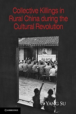 Collective Killings in Rural China During the Cultural Revolution  by  Yang Su