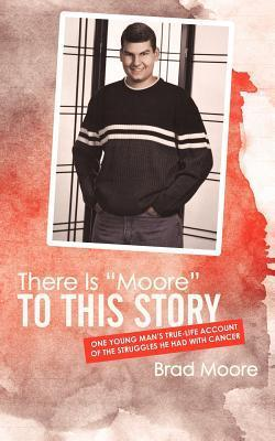There Is Moore to This Story: One Young Mans True-Life Account of the Struggles He Had with Cancer  by  Brad Moore